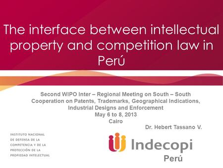 The interface between intellectual property and competition law in Perú Second WIPO Inter – Regional Meeting on South – South Cooperation on Patents, Trademarks,