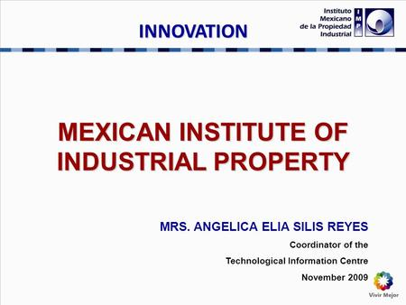 MEXICAN INSTITUTE OF INDUSTRIAL PROPERTY MRS. ANGELICA ELIA SILIS REYES Coordinator of the Technological Information Centre November 2009 INNOVATION.
