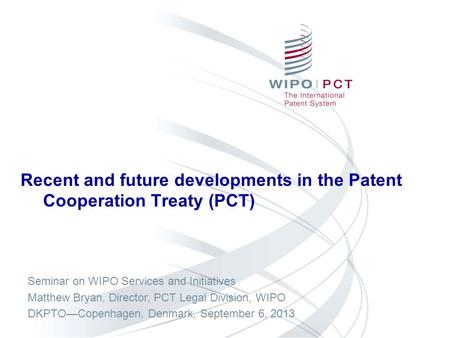 Recent and future developments in the Patent Cooperation Treaty (PCT) Seminar on WIPO Services and Initiatives Matthew Bryan, Director, PCT Legal Division,