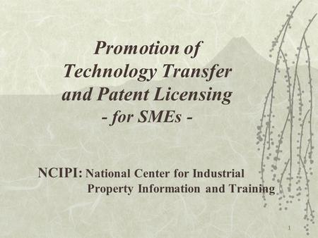1 NCIPI: National Center for Industrial Property Information and Training Promotion of Technology Transfer and Patent Licensing - for SMEs -