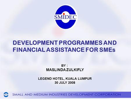DEVELOPMENT PROGRAMMES AND FINANCIAL ASSISTANCE FOR SMEs BY : MASLINDA ZULKIFLY LEGEND HOTEL, KUALA LUMPUR 30 JULY 2008.