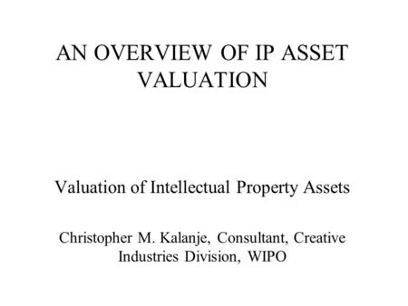 AN OVERVIEW OF IP ASSET VALUATION Valuation of Intellectual Property Assets Christopher M. Kalanje, Consultant, Creative Industries Division, WIPO.