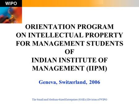 The Small and Medium-Sized Enterprises (SMEs) Division of WIPO ORIENTATION PROGRAM ON INTELLECTUAL PROPERTY FOR MANAGEMENT STUDENTS OF INDIAN INSTITUTE.