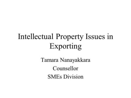 Intellectual Property Issues in Exporting Tamara Nanayakkara Counsellor SMEs Division.