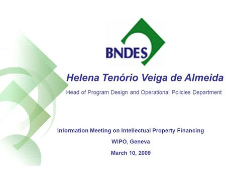 Helena Tenório Veiga de Almeida Head of Program Design and Operational Policies Department Information Meeting on Intellectual Property Financing WIPO,