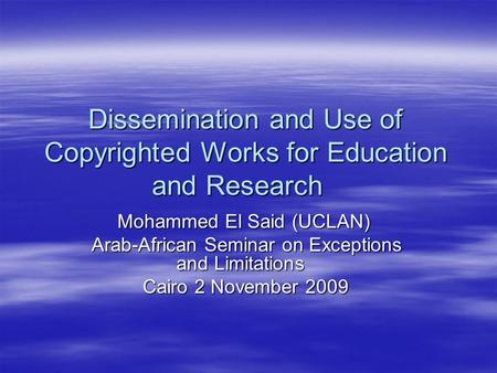 Dissemination and Use of Copyrighted Works for Education and Research Mohammed El Said (UCLAN) Arab-African Seminar on Exceptions and Limitations Cairo.