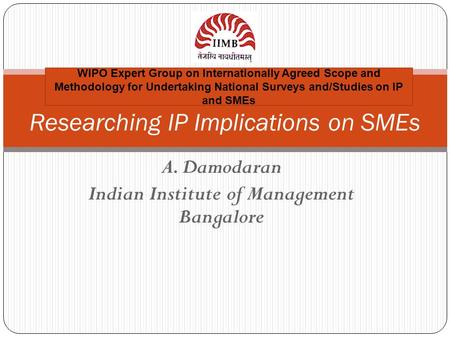 A. Damodaran Indian Institute of Management Bangalore Researching IP Implications on SMEs WIPO Expert Group on Internationally Agreed Scope and Methodology.
