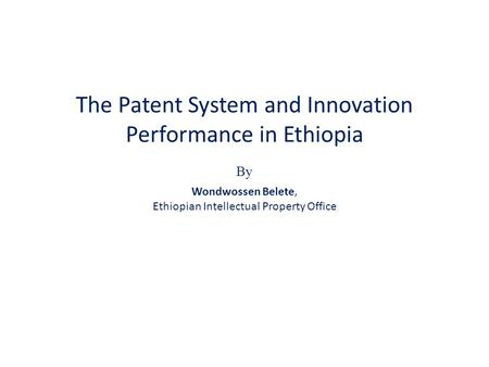 The Patent System and Innovation Performance in Ethiopia By Wondwossen Belete, Ethiopian Intellectual Property Office.