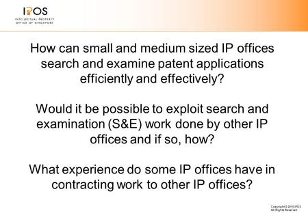 Copyright © 2010 IPOS All Rights Reserved How can small and medium sized IP offices search and examine patent applications efficiently and effectively?