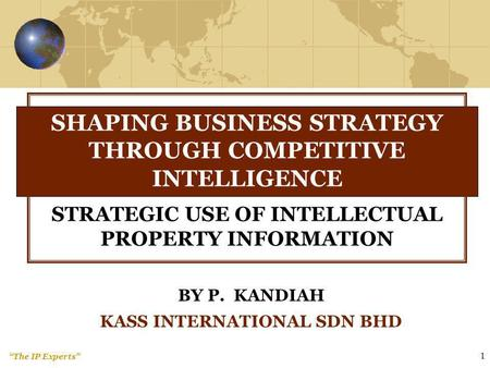 The IP Experts 1 BY P. KANDIAH KASS INTERNATIONAL SDN BHD SHAPING BUSINESS STRATEGY THROUGH COMPETITIVE INTELLIGENCE STRATEGIC USE OF INTELLECTUAL PROPERTY.
