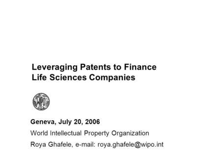Leveraging Patents to Finance Life Sciences Companies Geneva, July 20, 2006 World Intellectual Property Organization Roya Ghafele,