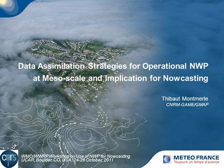Data Assimilation Strategies for Operational NWP at Meso-scale and Implication for Nowcasting Thibaut Montmerle CNRM-GAME/GMAP WMO/WWRP Workshop on Use.