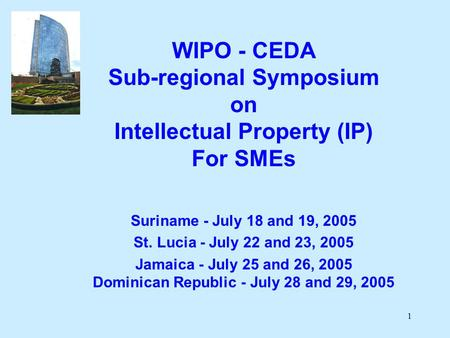 1 WIPO - CEDA Sub-regional Symposium on Intellectual Property (IP) For SMEs Suriname - July 18 and 19, 2005 St. Lucia - July 22 and 23, 2005 Jamaica -