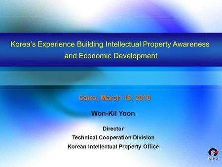 Korea s Experience Building Intellectual Property Awareness and Economic Development Won-Kil Yoon Director Technical Cooperation Division Korean Intellectual.