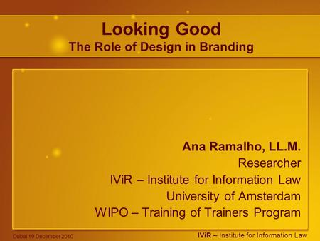 IViR – Institute for Information Law Dubai 19 December 2010 Looking Good The Role of Design in Branding Ana Ramalho, LL.M. Researcher IViR – Institute.