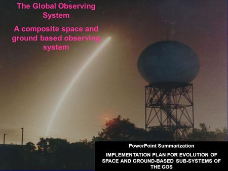 The Global Observing System A composite space and ground based observing system PowerPoint Summarization IMPLEMENTATION PLAN FOR EVOLUTION OF SPACE AND.