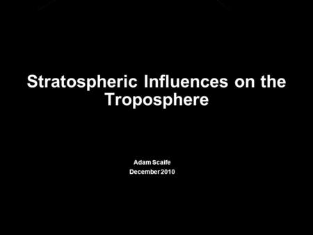 © Crown copyright Met Office Stratospheric Influences on the Troposphere Adam Scaife December 2010.