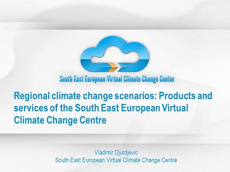 Regional climate change scenarios: Products and services of the South East European Virtual Climate Change Centre Vladimir Djurdjevic South East European.