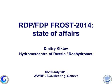 RDP/FDP FROST-2014: state of affairs Dmitry Kiktev Hydrometcentre of Russia / Roshydromet 18-19 July 2013 WWRP JSC6 Meeting, Geneva.