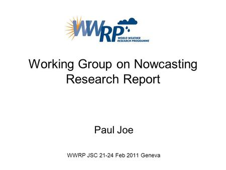 Working Group on Nowcasting Research Report Paul Joe WWRP JSC 21-24 Feb 2011 Geneva.