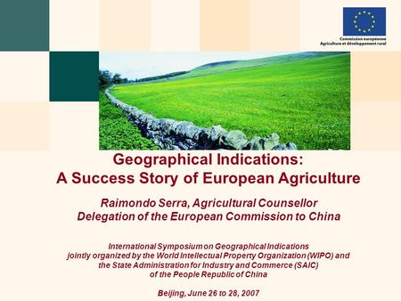 Geographical Indications: A Success Story of European Agriculture Raimondo Serra, Agricultural Counsellor Delegation of the European Commission to China.