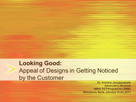 Looking Good: Appeal of Designs in Getting Noticed by the Customer Dr. Kristina Janušauskaitė Advocate (Lithuania) WIPO TOT Program for SMEs Damascus,