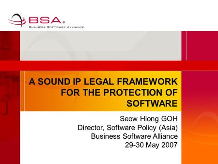 A SOUND IP LEGAL FRAMEWORK FOR THE PROTECTION OF SOFTWARE Seow Hiong GOH Director, Software Policy (Asia) Business Software Alliance 29-30 May 2007.
