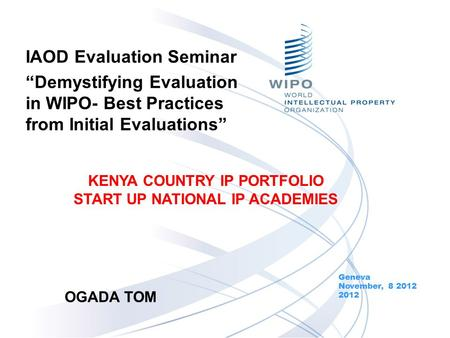 IAOD Evaluation Seminar Demystifying Evaluation in WIPO- Best Practices from Initial Evaluations Geneva November, 8 2012 2012 KENYA COUNTRY IP PORTFOLIO.
