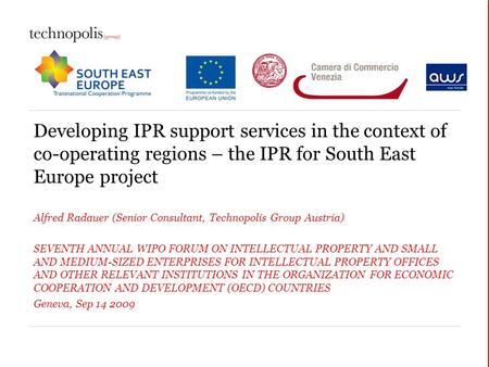 Developing IPR support services in the context of co-operating regions – the IPR for South East Europe project Alfred Radauer (Senior Consultant, Technopolis.