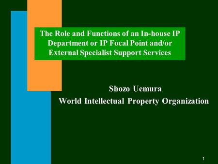 1 The Role and Functions of an In-house IP Department or IP Focal Point and/or External Specialist Support Services Shozo Uemura World Intellectual Property.