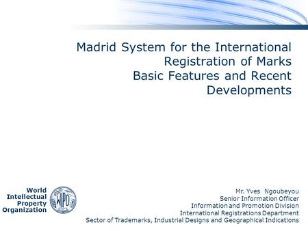 World Intellectual Property Organization Madrid System for the International Registration of Marks Basic Features and Recent Developments Mr. Yves Ngoubeyou.