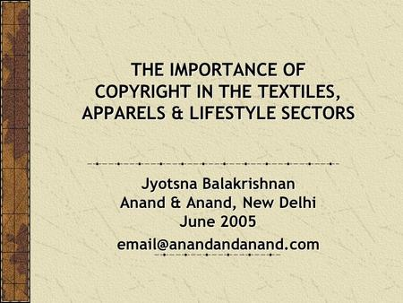 THE IMPORTANCE OF COPYRIGHT IN THE TEXTILES, APPARELS & LIFESTYLE SECTORS Jyotsna Balakrishnan Anand & Anand, New Delhi June 2005