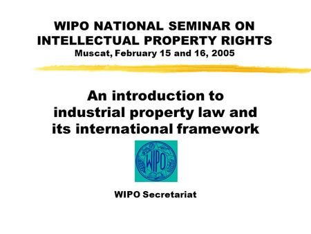 WIPO NATIONAL SEMINAR ON INTELLECTUAL PROPERTY RIGHTS Muscat, February 15 and 16, 2005 An introduction to industrial property law and its international.