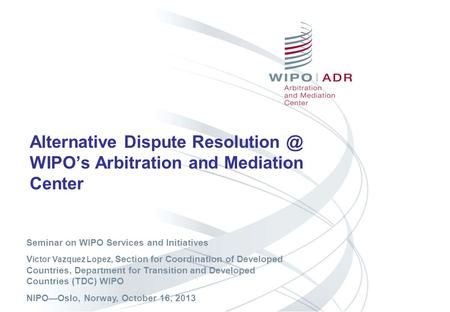 Alternative Dispute WIPOs Arbitration and Mediation Center Seminar on WIPO Services and Initiatives V ictor Vazquez Lopez, Section for Coordination.