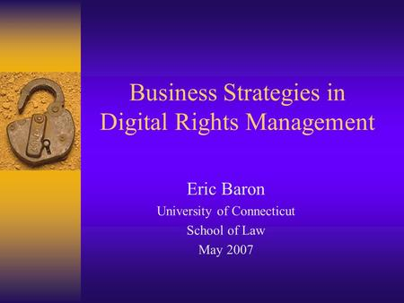 Business Strategies in Digital Rights Management Eric Baron University of Connecticut School of Law May 2007.