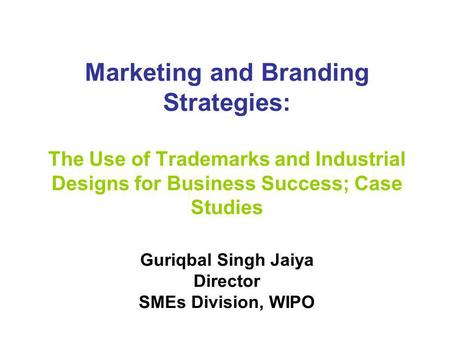 Marketing and Branding Strategies: The Use of Trademarks and Industrial Designs for Business Success; Case Studies Guriqbal Singh Jaiya Director SMEs Division,