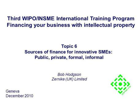 Third WIPO/INSME International Training Program Financing your business with intellectual property Topic 6 Sources of finance for innovative SMEs: Public,