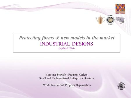 Protecting forms & new models in the market INDUSTRIAL DESIGNS (updated 2006) Caroline Schwab - Program Officer Small and Medium-Sized Enterprises Division.
