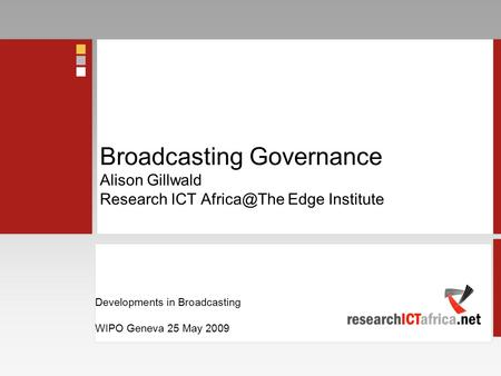 Developments in Broadcasting WIPO Geneva 25 May 2009 Developments in Broadcasting WIPO Geneva 25 May 2009 Broadcasting Governance Alison Gillwald Research.