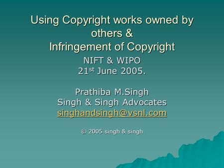 Using Copyright works owned by others & Infringement of Copyright NIFT & WIPO 21 st June 2005. Prathiba M.Singh Singh & Singh Advocates