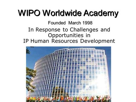 WIPO Worldwide Academy Founded March 1998 In Response to Challenges and Opportunities in IP Human Resources Development.