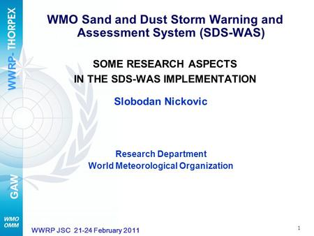 WWRP- GAW 1 WWRP JSC 21-24 February 2011 WMO Sand and Dust Storm Warning and Assessment System (SDS-WAS) SOME RESEARCH ASPECTS IN THE SDS-WAS IMPLEMENTATION.