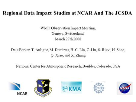Regional Data Impact Studies at NCAR And The JCSDA WMO Observation Impact Meeting, Geneva, Switzerland, March 27th 2008 Dale Barker, T. Auligne, M. Demirtas,