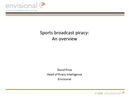 © 2009 Sports broadcast piracy: An overview David Price Head of Piracy Intelligence Envisional.