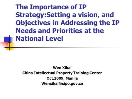 The Importance of IP Strategy:Setting a vision, and Objectives in Addressing the IP Needs and Priorities at the National Level Wen Xikai China Intellectual.