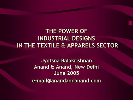 THE POWER OF INDUSTRIAL DESIGNS IN THE TEXTILE & APPARELS SECTOR Jyotsna Balakrishnan Anand & Anand, New Delhi June 2005
