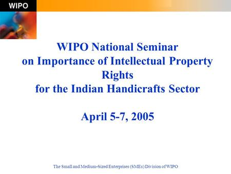The Small and Medium-Sized Enterprises (SMEs) Division of WIPO WIPO National Seminar on Importance of Intellectual Property Rights for the Indian Handicrafts.