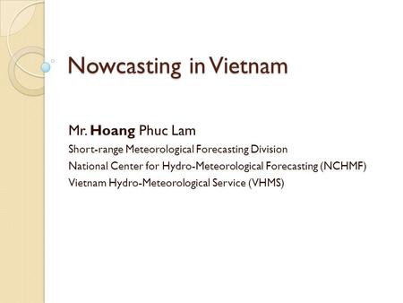 Nowcasting in Vietnam Mr. Hoang Phuc Lam Short-range Meteorological Forecasting Division National Center for Hydro-Meteorological Forecasting (NCHMF) Vietnam.
