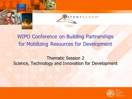 WIPO Conference on Building Partnerships for Mobilizing Resources for Development Thematic Session 2 Science, Technology and Innovation for Development.