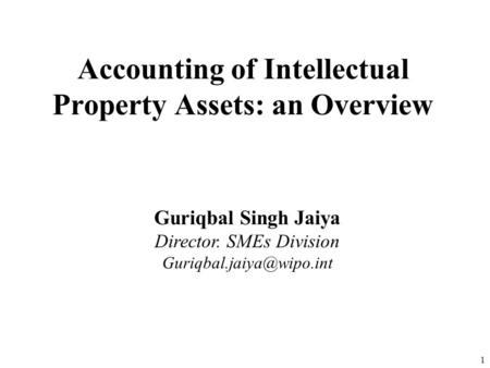 1 Guriqbal Singh Jaiya Director. SMEs Division Accounting of Intellectual Property Assets: an Overview.